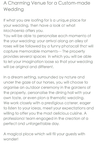 A Charming Venue for a Custom-made Wedding If what you are loofing for is a unique place for your wedding, then have a look at what Machoenia offers you. You will be able to personalise each momento of the your wedding: your arrival along an alley of roses will be followed by a funny photocall that will capture memorable moments… The property provides several spaces in which you will be able to let your imagination loose so that your wedding will be original and different. In a dream setting, surrounded by nature and under the gaze of our horses, you will choose to organise an outdoor ceremony in the gardens of the property, personalise the dining hall with your own taste, or even plan a thematic wedding. We work closely with a prestigious caterer, eager to listen to your ideas, meet your expectations and willing to offer you the most delicious cuisine. A professional team engaged in the creation of a perfect and unforgettable day. A magical place which will fill your guests with wonder!